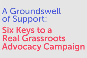 A Groundswell of Support: Six Keys to a Real Grassroots Advocacy Campaign